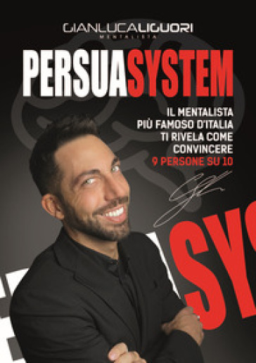 Persuasystem. Il mentalista più famoso d'Italia ti spiega come persuadere 9 persone su 10 - Gianluca Liguori |