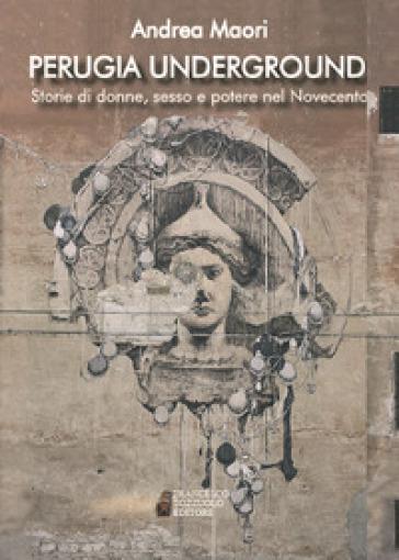 Perugia underground. Storie di donne, sesso e potere nel Novecento - Andrea Maori |