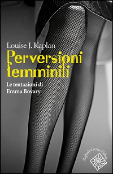 Perversioni femminili. Le tentazioni di Emma Bovary - Louise J. Kaplan |