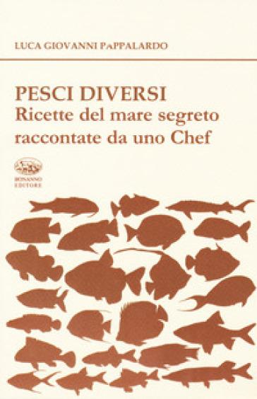 Pesci diversi. Ricette del mare segreto raccontate da uno chef - Luca Giovanni Pappalardo | Thecosgala.com