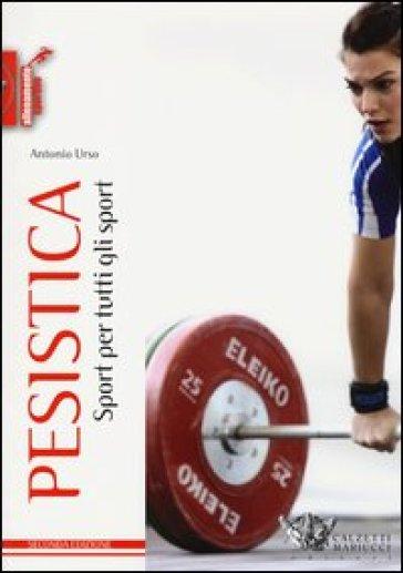 Pesistica. Sport per tutti gli sport - Antonio Urso  