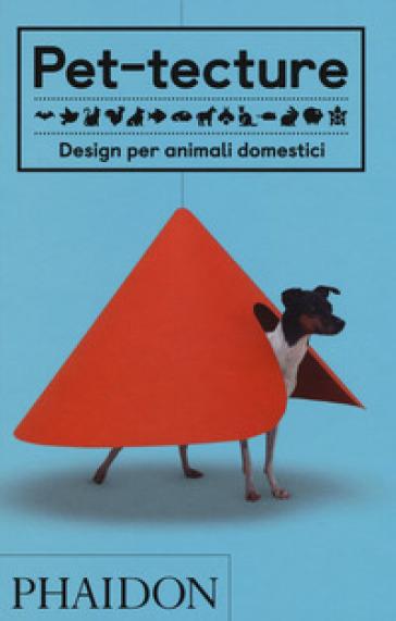 Pet-tecture. Design per animali domestici. Ediz. illustrata - Tom Wainwright   Rochesterscifianimecon.com