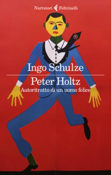 Peter Holtz. Autoritratto di un uomo felice - Ingo Schulze |