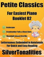 Petite Classics Booklet O2 - For Beginner and Novice Pianists Arabesque Grandmother Tells a Ghost Story Moonlight Sonata First Mvt Letter Names Embedded In Noteheads for Quick and Easy Reading