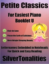 Petite Classics for Easiest Piano Booklet U - Clair De Lune Pavan the Earle of Salisbury Rose Adagio Letter Names Embedded In Noteheads for Quick and Easy Reading