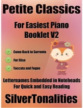 Petite Classics for Easiest Piano Booklet V2 - Come Back to Sorrento Fur Elise Toccata and Fugue In D Minor Letter Names Embedded In Noteheads for Quick and Easy Reading