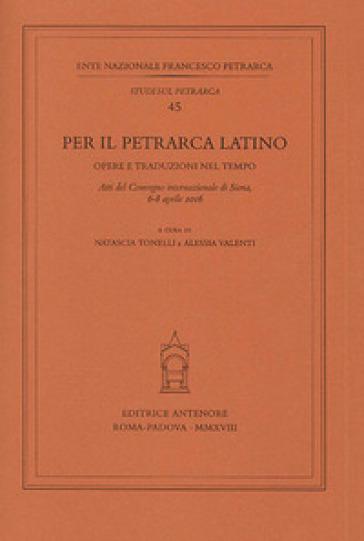 Per il Petrarca latino. Opere e traduzioni nel tempo. Atti del Convegno internazionale (Siena, 6-8 aprile 2016) - N. Tonelli | Rochesterscifianimecon.com