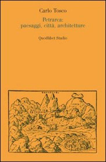 Petrarca: paesaggi, città, architetture - Carlo Tosco |