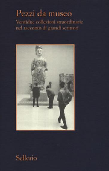 Pezzi da museo. Ventidue collezioni straordinarie nel racconto di grandi scrittori - P. Dogg | Thecosgala.com