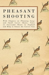 Pheasant Shooting - With Chapters on Planning Large and Small Covert Shoots, Notes on Successful Shoots in England and Help to Choose the Correct Gun