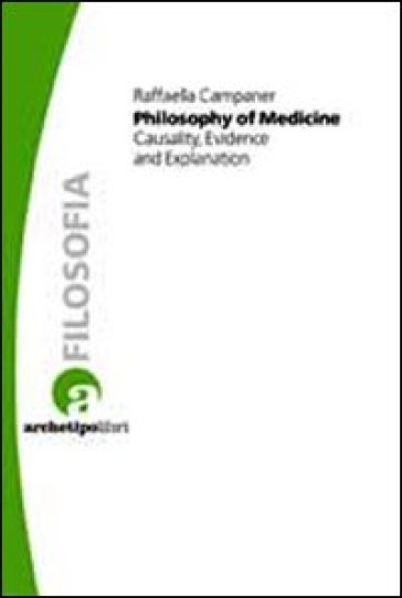 Philosophy of medicine. Casuality, evidence and explanation - Raffaella Campaner |