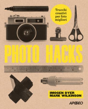 Photo hacks. Trucchi creativi per foto migliori - Imogen Dyer |