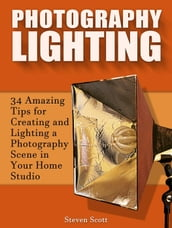 Photography Lighting: 34 Amazing Tips for Creating and Lighting a Photography Scene in Your Home Studio