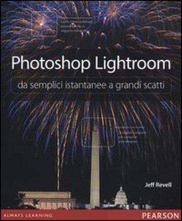 Photoshop Lightroom da semplici istantanee a grandi scatti - Jeff Revell |