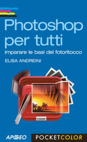 Photoshop per tutti. Imparare le basi del fotoritocco - Elisa Andreini pdf epub