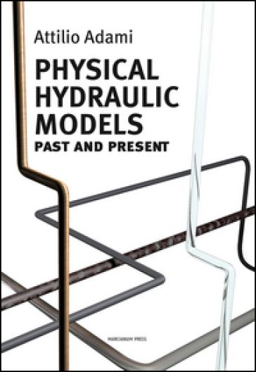 Physical hydraulic models. Past and present - Attilio Adami |