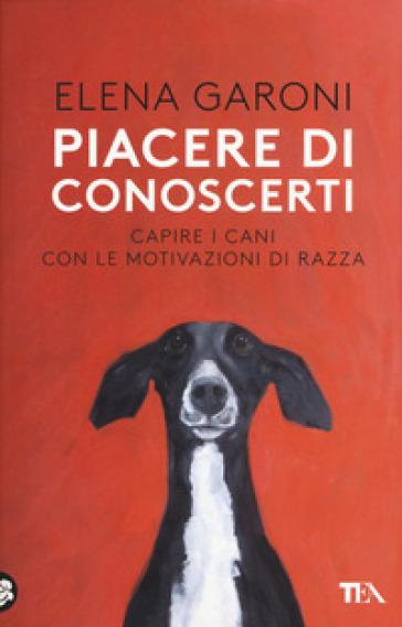 Piacere di conoscerti. Capire i cani con le motivazioni di razza - Elena Garoni | Thecosgala.com
