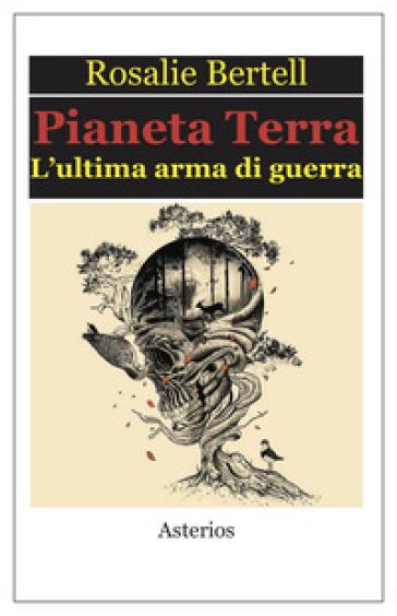 Pianeta Terra. L'ultima arma di guerra - Rosalie Bertell | Thecosgala.com