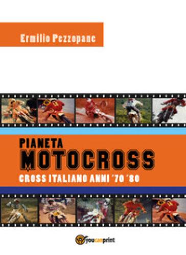 Pianeta motocross. Cross italiano anni '70-'80 - Ermilio Pezzopane |