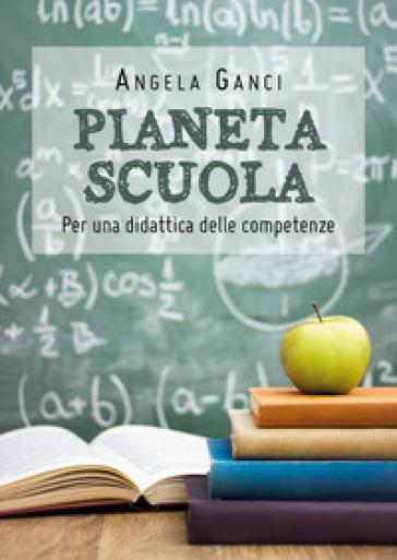 Pianeta scuola. Per una didattica delle competenze - Angela Ganci   Rochesterscifianimecon.com