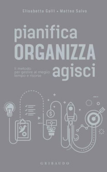 Pianifica organizza agisci. Il metodo per gestire al meglio tempo e risorse - Elisabetta Galli pdf epub