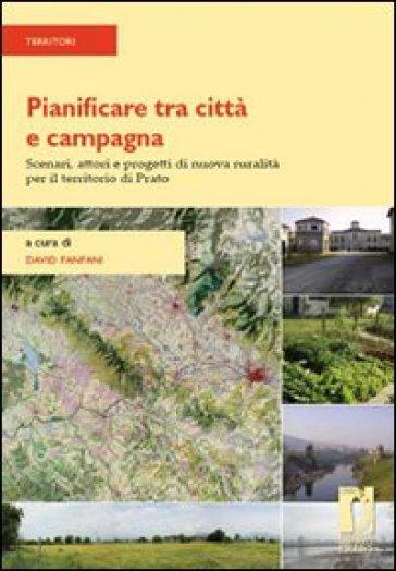 Pianificare tra città e campagna. Scenari, attori e progetti di nuova ruralità per il territorio di Prato - D. Fanfani  