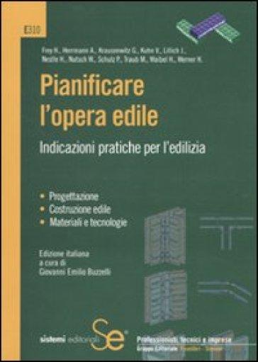 Pianificare l'opera edile. Indicazioni pratiche per l'edilizia - G. E. Buzzelli |