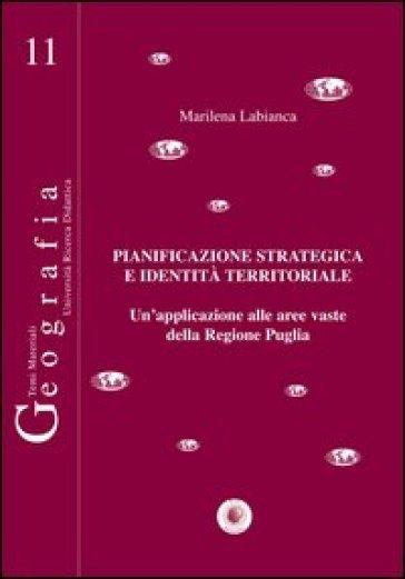 Pianificazione strategica e identità territoriale. Un'applicazione alle aree vaste della regione Puglia - Marilena Labianca | Rochesterscifianimecon.com