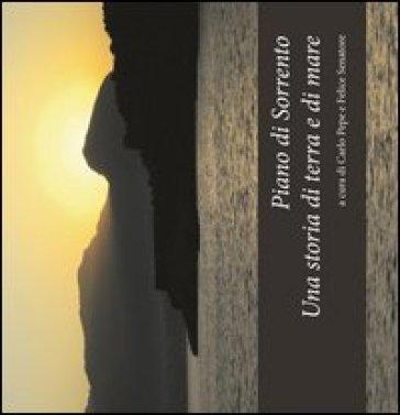 Piano di Sorrento. Una storia di terra e di mare. Atti del 1°, 2°, 3° ciclo di conferenze (2010-2011) sulla storia del territorio... - F. Senatore  