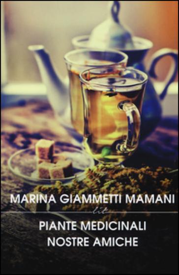 Piante medicinali nostre amiche. Manuale di preparati di piante nazionali ed esotiche - Marina Giammetti Mamani  