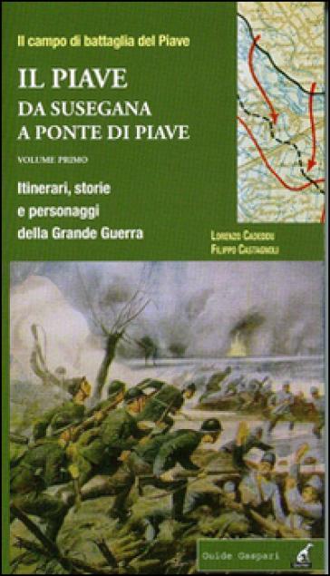 Il Piave. 1.Da Susegana a Ponte di Piave. Itinerari, storie e personaggi della grande guerra - Filippo Castagnoli |
