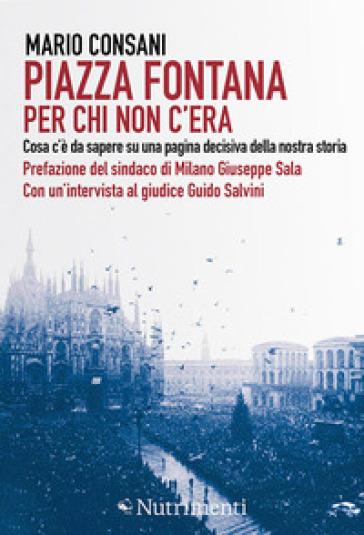 Piazza Fontana. Per chi non c'era. Cosa c'è da sapere su una pagina decisiva della nostra storia - Mario Consani | Kritjur.org
