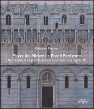 Piazza dei Miracoli a Pisa: il Battistero. Metodologie di rappresentazione e documentazione digitale 3D - Giovanni Pancani pdf epub