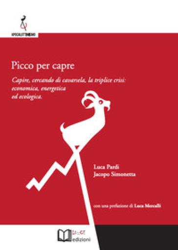 Picco per capre. Capire, cercando di cavarsela, la triplice crisi: economica, energetica ed ecologica - Luca Pardi pdf epub