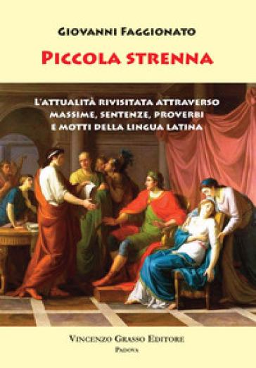 Piccola Strenna. L'attualità rivisitata attraverso massime, sentenze, proverbi e motti della lingua latina - Giovanni Faggionato |