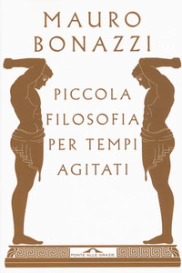 Piccola filosofia per tempi agitati - Mauro Bonazzi | Thecosgala.com