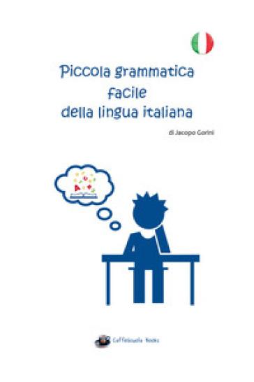 Piccola grammatica facile della lingua italiana - Jacopo Gorini |