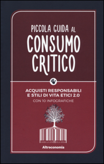 Piccola guida al consumo critico. Acquisti responsabili e stili di vita etici 2.0
