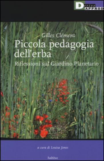 Piccola pedagogia dell'erba. Riflessioni sul giardino planetario - Gilles Clément |