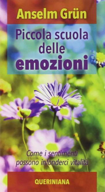 Piccola scuola delle emozioni. Come i sentimenti possono infonderci vitalità - Anselm Grun |