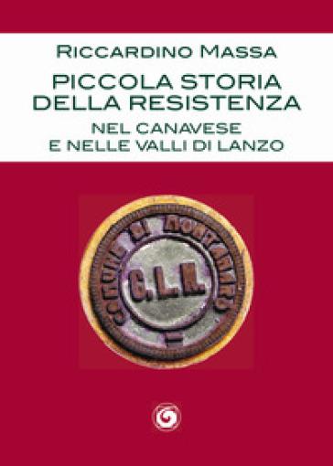 Piccola storia della Resistenza nel Canavese e nelle Valli di Lanzo - Riccardino Massa |