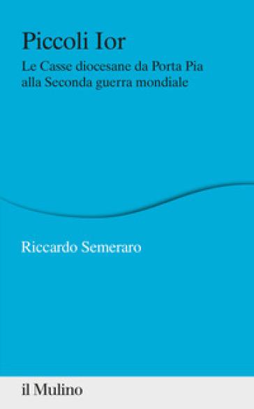 Piccoli Ior. Le Casse diocesane da Porta Pia alla seconda guerra mondiale - Riccardo Semeraro  