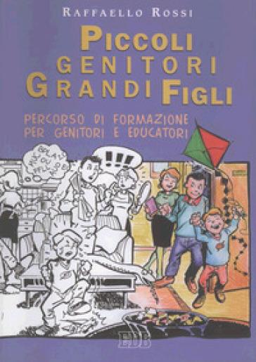 Piccoli genitori grandi figli. Percorso di formazione per genitori e educatori - Raffaello Rossi |
