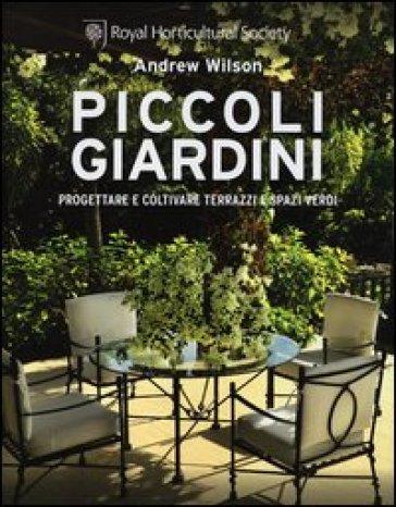 Piccoli giardini progettare e coltivare terrazzi e spazi for Giardini sui terrazzi