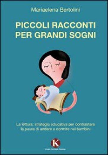 Piccoli racconti per grandi sogni. La lettura: strategia educativa per contrastare la paura di andare a dormire nei bambini - Mariaelena Bertolini  