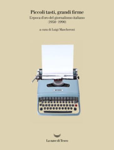 Piccoli tasti, grandi firme. L'epoca d'oro del giornalismo italiano (1950-1990). Catalogo della mostra (Ivrea, 31 maggio-31 dicembre 2019). Ediz. illustrata - L. Mascheroni |