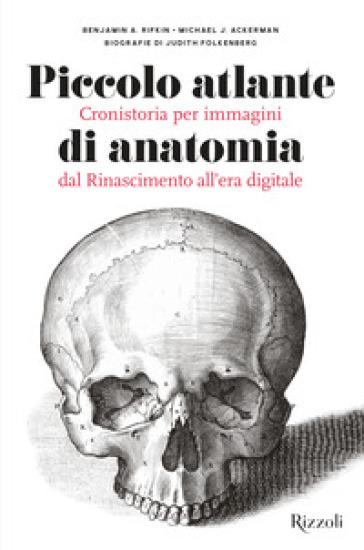 Piccolo atlante di anatomia. Cronistoria per immagini dal Rinascimento all'era digitale. Ediz. illustrata - Benjamin A. Rifkin | Ericsfund.org