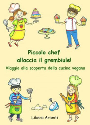 Piccolo chef allaccia il grembiule! Viaggio alla scoperta della cucina vegana - Libera Arienti |