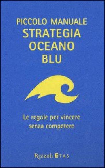 Piccolo manuale. Strategia oceano blu. Le regole per vincere senza competere - W. Chan Kim pdf epub