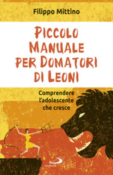 Piccolo manuale per domatori di leoni. Comprendere l'adolescente che cresce - Filippo Mittino   Thecosgala.com